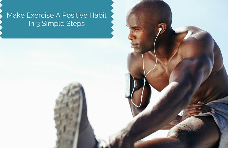 Make Exercise A Positive Habit: 3 Simple Steps To Do It Easy